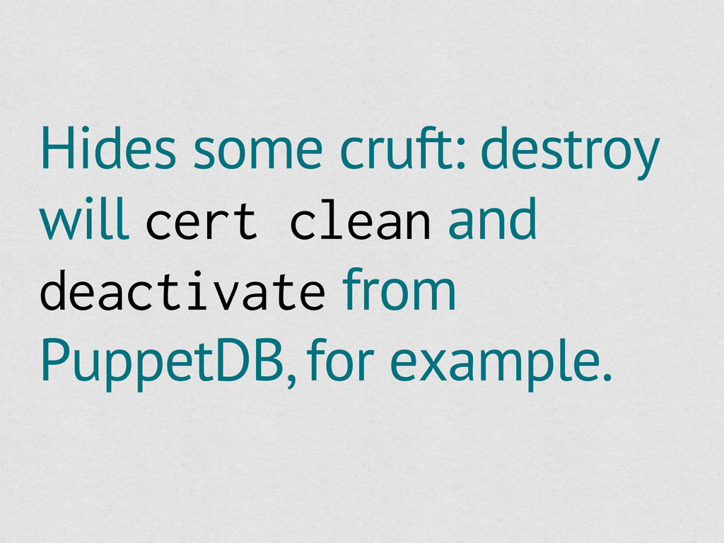 Hides some cruft: destroy will cert clean and d...