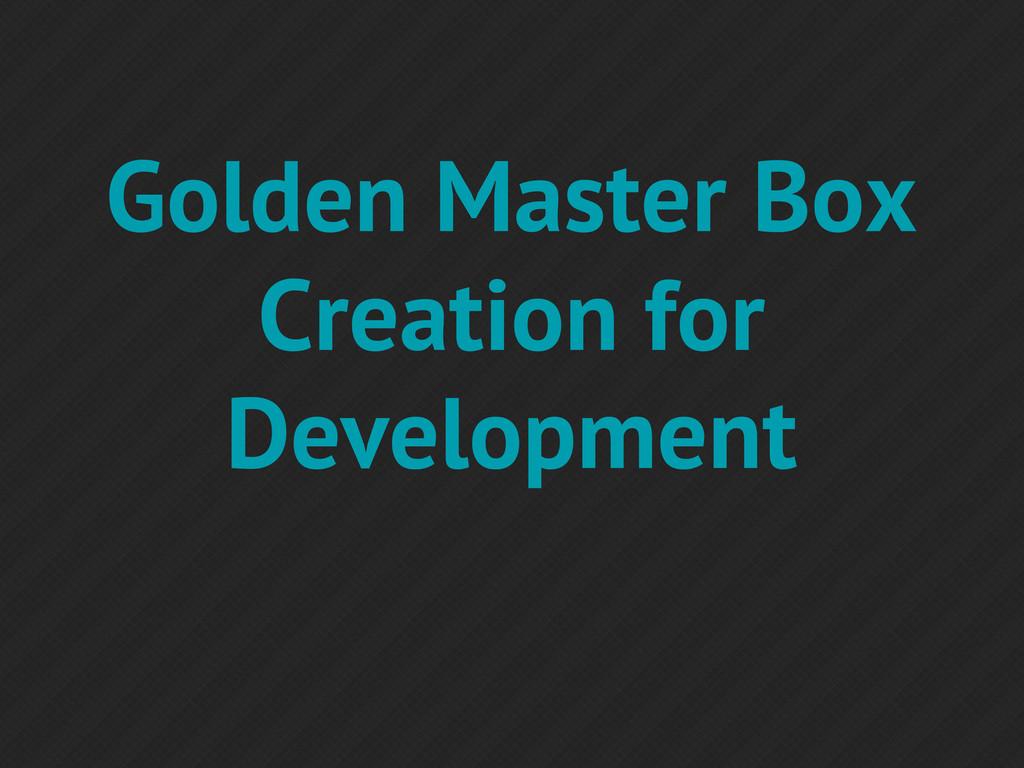 Golden Master Box Creation for Development
