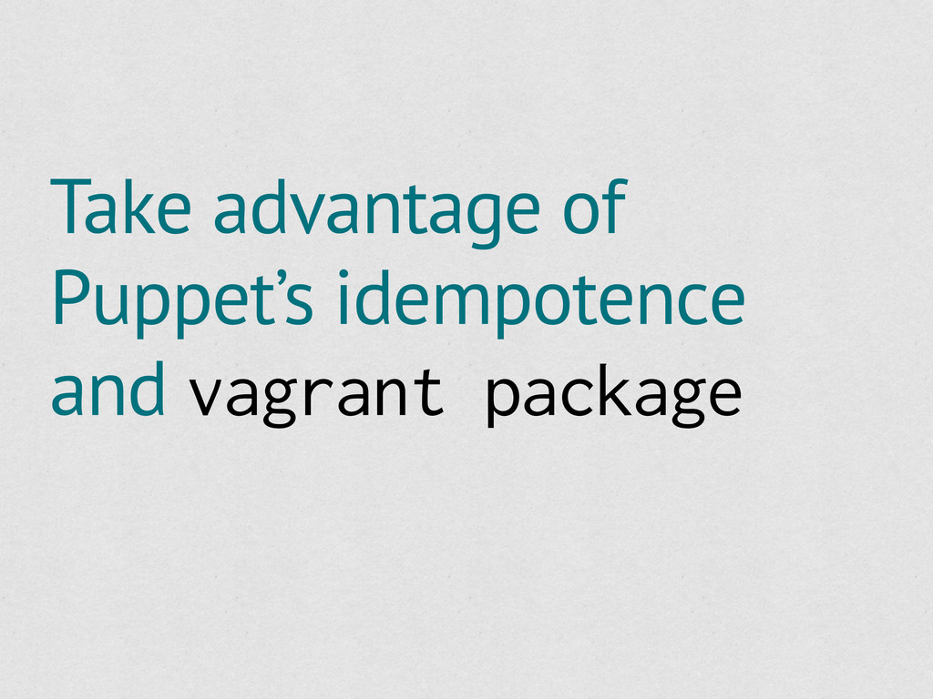 Take advantage of Puppet's idempotence and vagr...