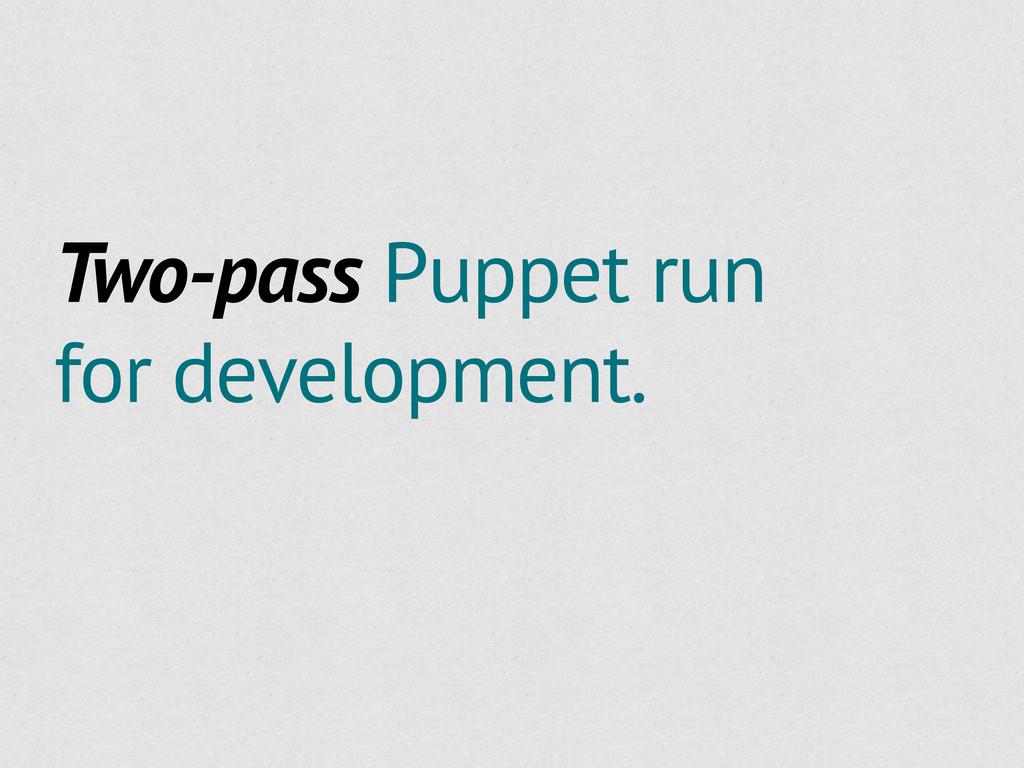 Two-pass Puppet run for development.