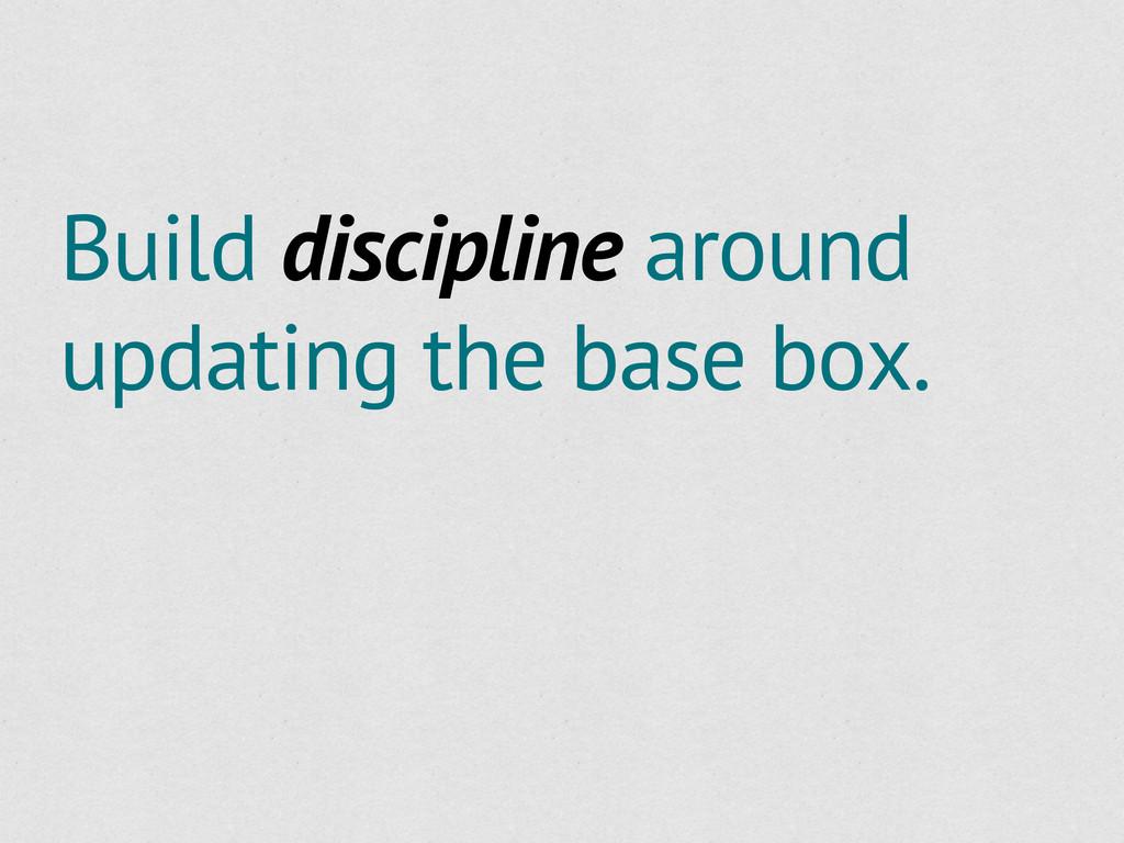Build discipline around updating the base box.