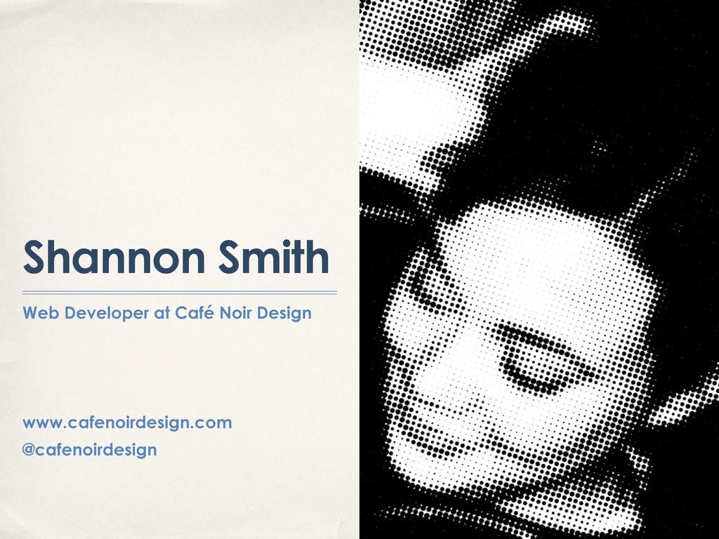 Shannon Smith Web Developer at Café Noir Design...