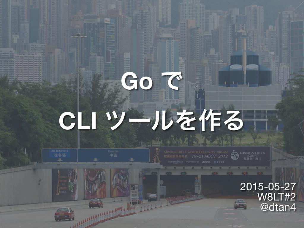 Go Ͱ CLI πʔϧΛ࡞Δ 2015-05-27  W8LT#2  @dtan4