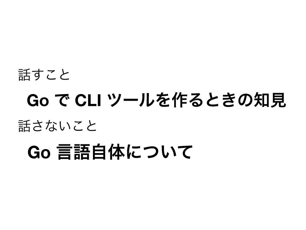 ͢͜ͱ  Go Ͱ CLI πʔϧΛ࡞Δͱ͖ͷݟ ͞ͳ͍͜ͱ  Go ݴޠࣗମʹ͍ͭͯ