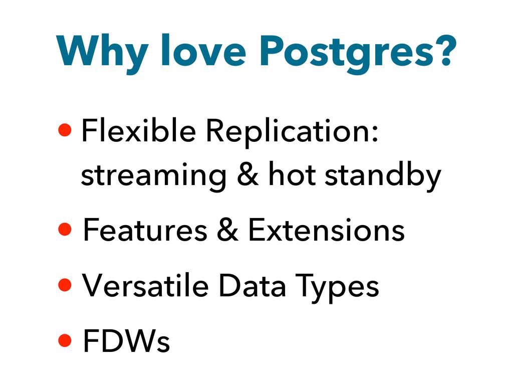 Why love Postgres? • Flexible Replication: stre...