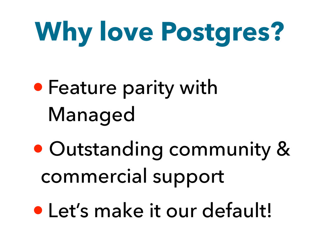 Why love Postgres? • Feature parity with Manage...