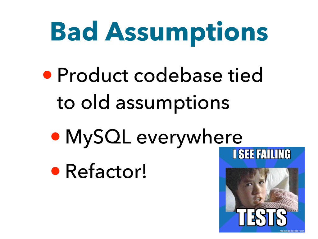 Bad Assumptions • Product codebase tied to old ...
