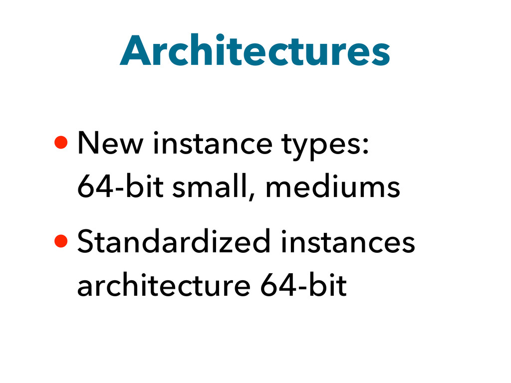 Architectures • New instance types: 64-bit smal...