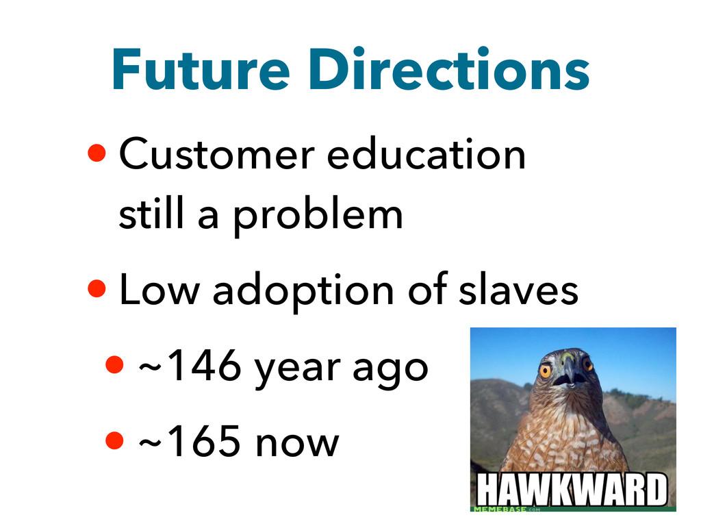 Future Directions • Customer education still a ...