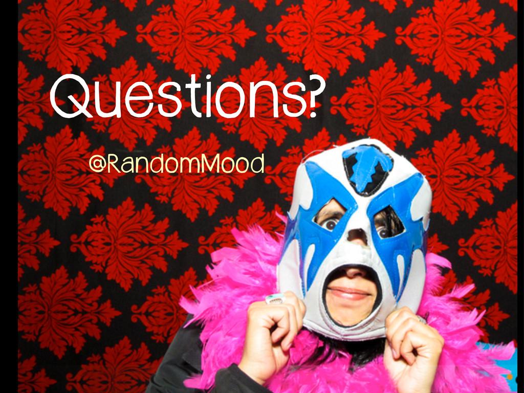 Questions? @RandomMood