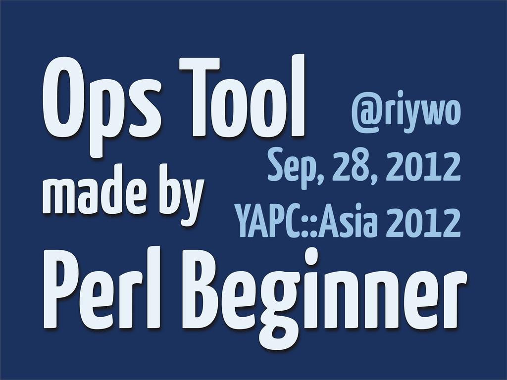 Ops Tool made by Perl Beginner @riywo Sep, 28, ...