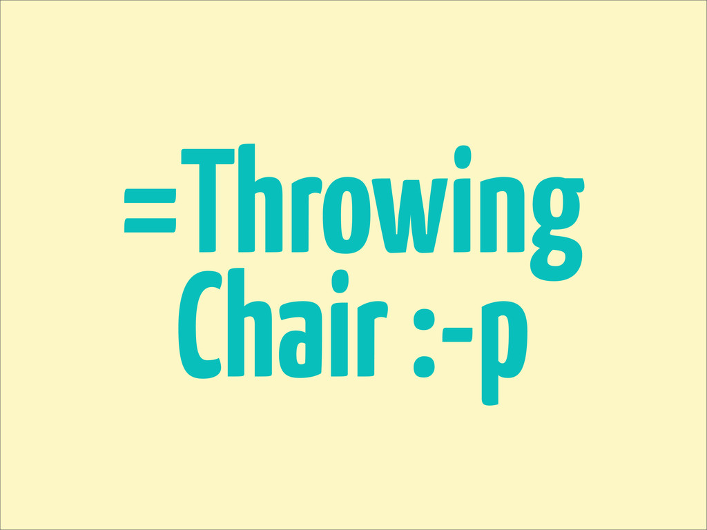 =Throwing Chair :-p