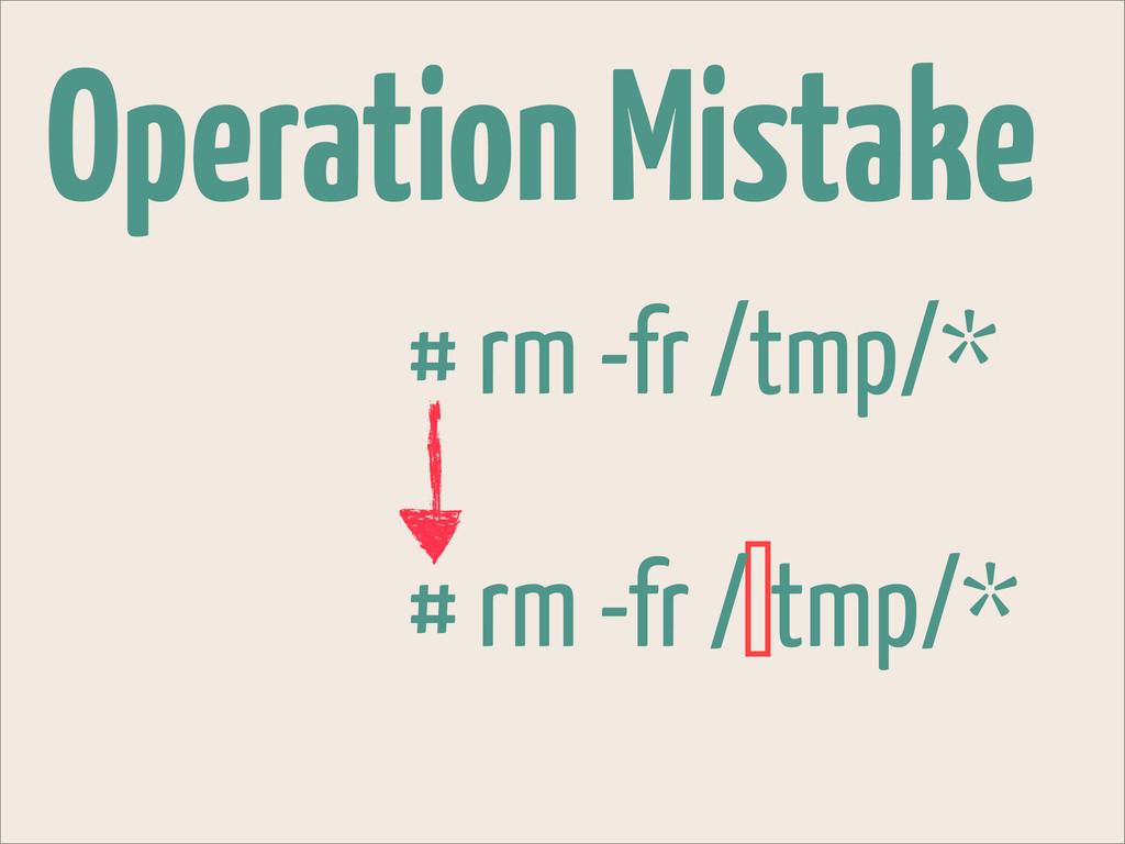 Operation Mistake # rm -fr /tmp/* # rm -fr / tm...