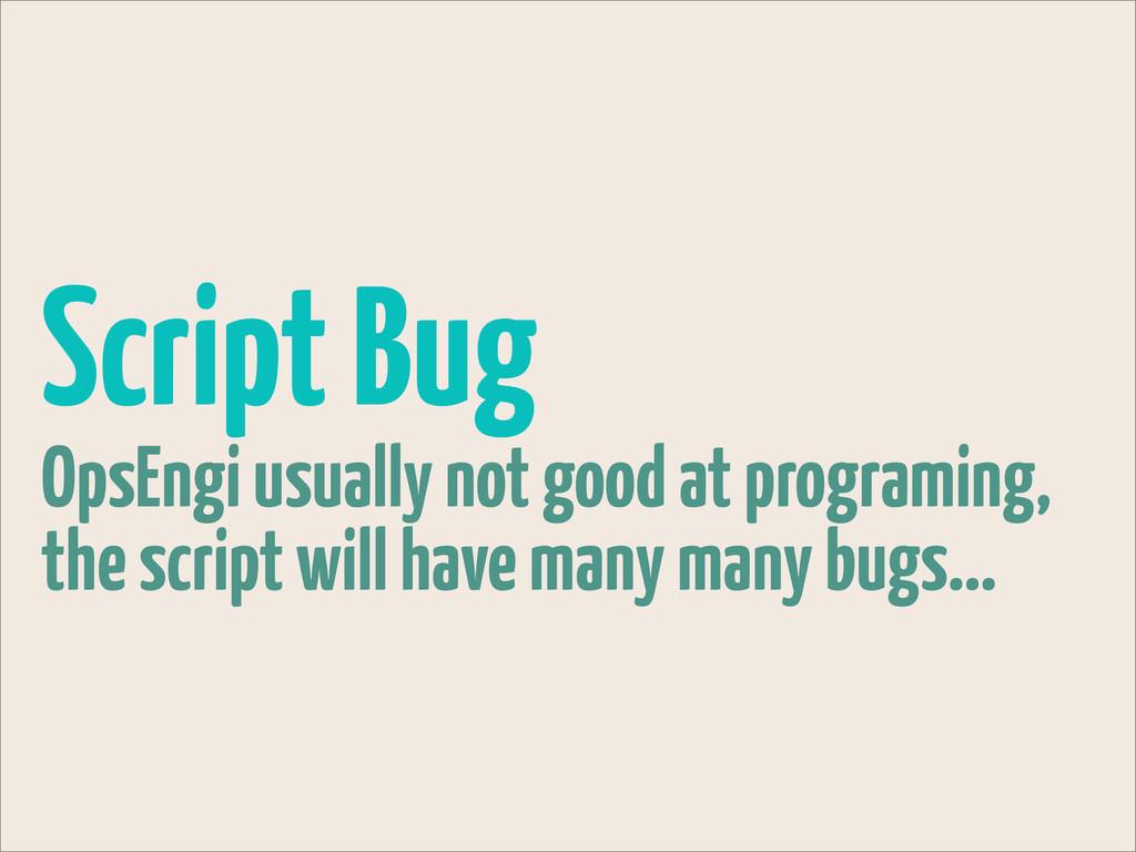 Script Bug OpsEngi usually not good at programi...