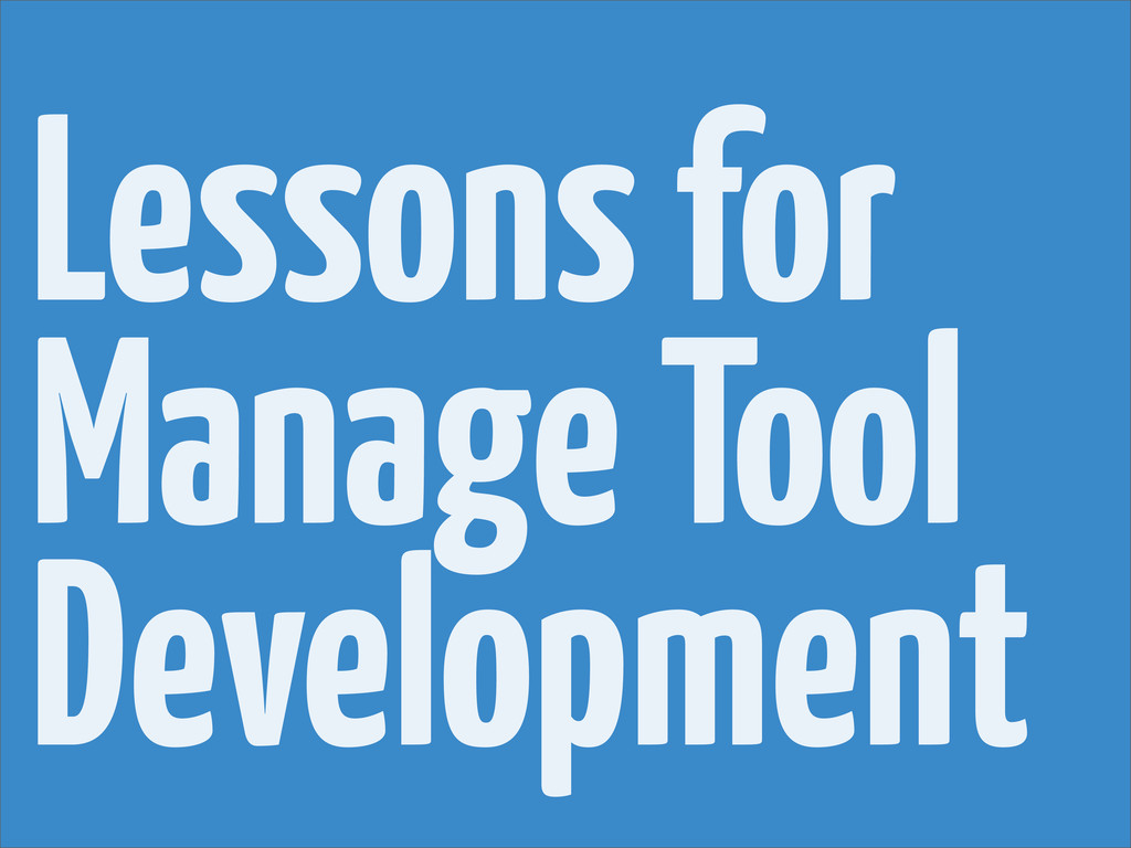Lessons for Manage Tool Development