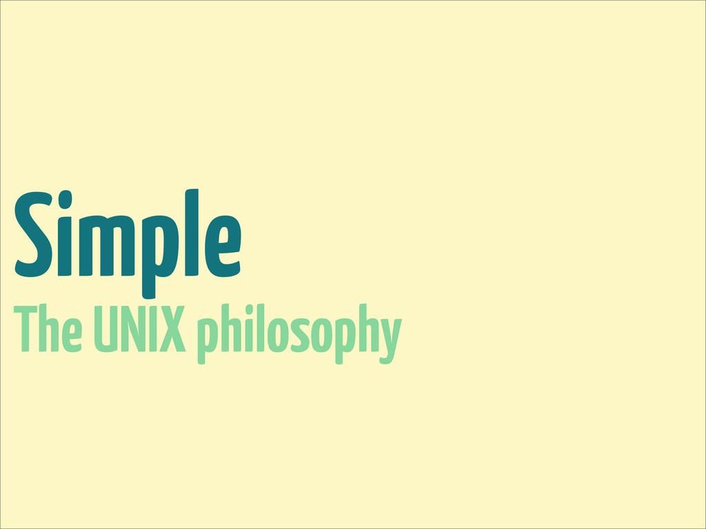 Simple The UNIX philosophy