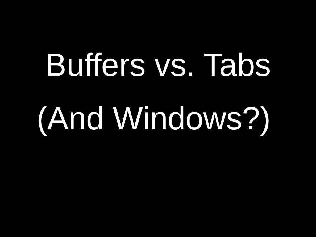 Buffers vs. Tabs (And Windows?)