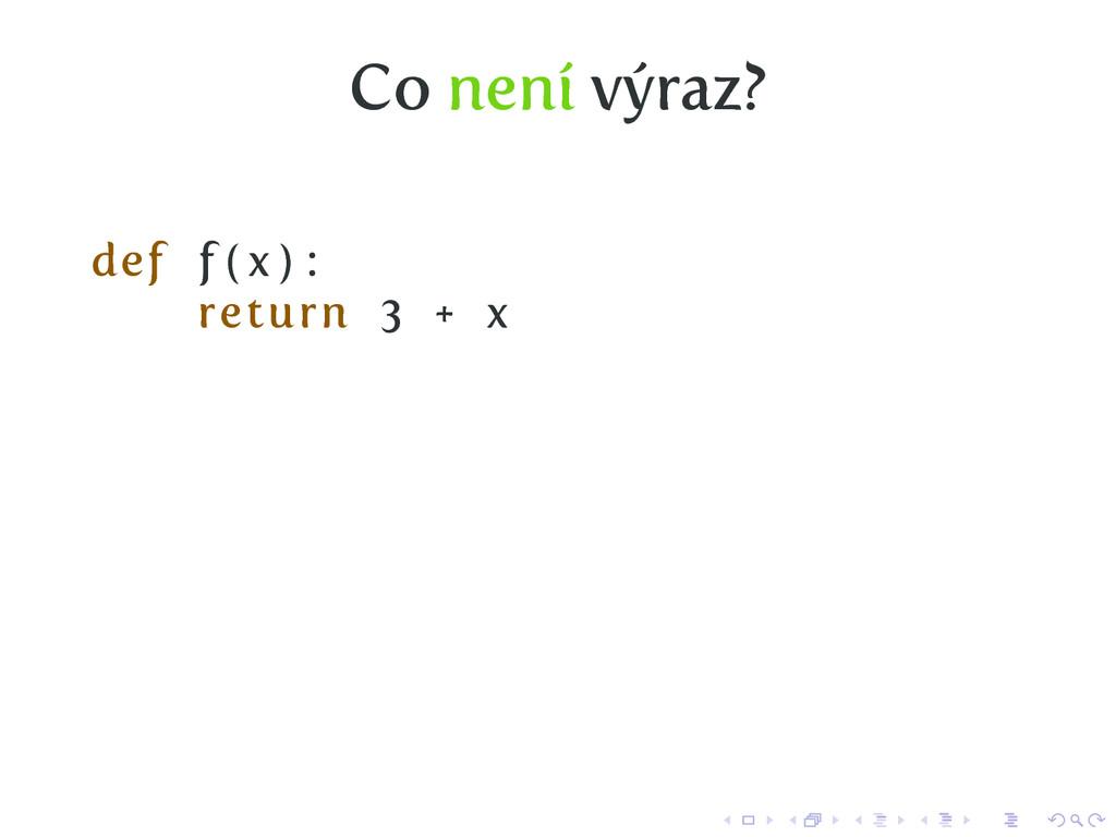 Co není výraz? def f ( x ) : return 3 + x