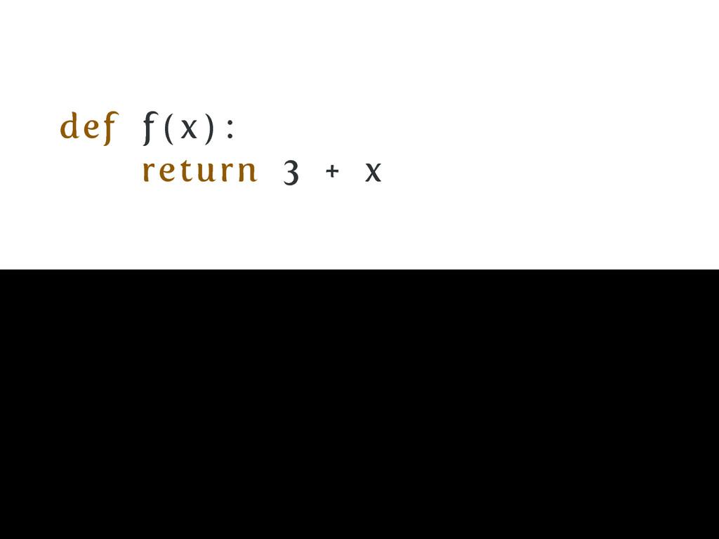 def f ( x ) : return 3 + x