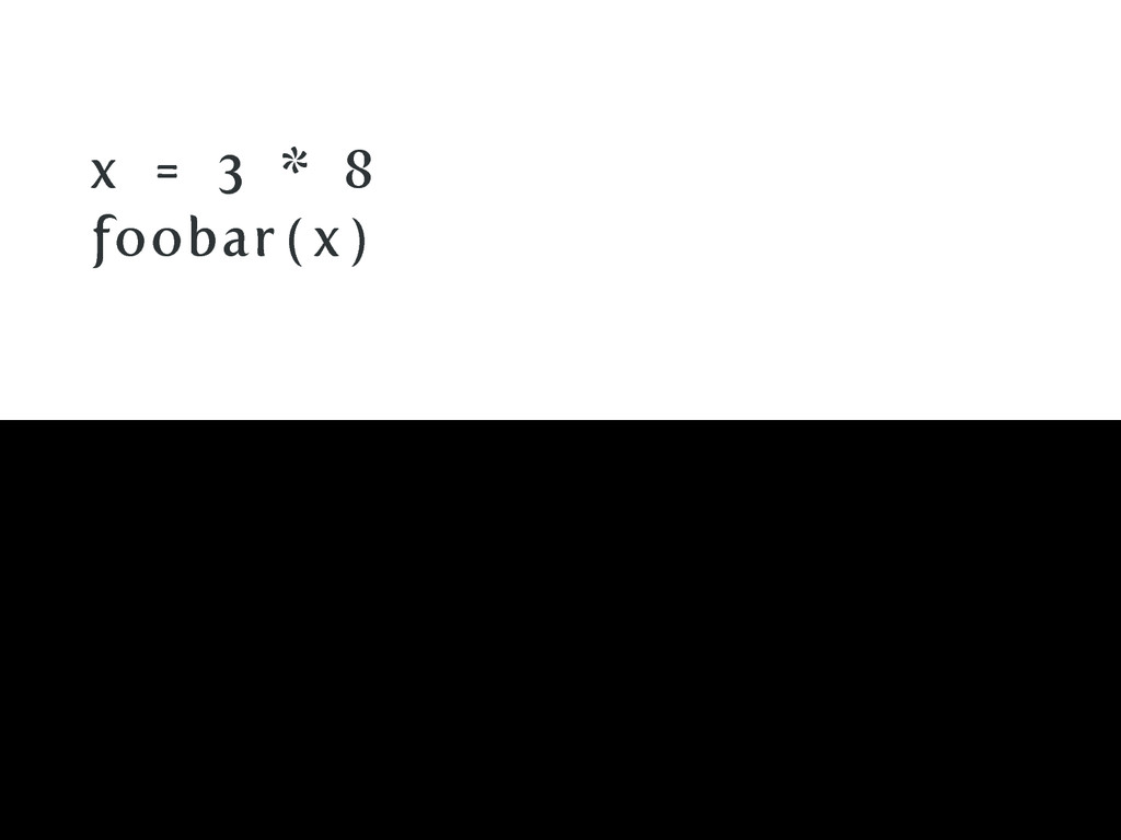 x = 3 * 8 foobar ( x )