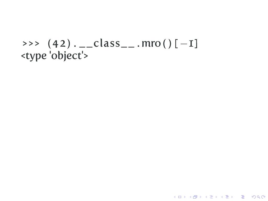 >>> (42) . __class__ . mro ( ) [ −1] <type 'obj...