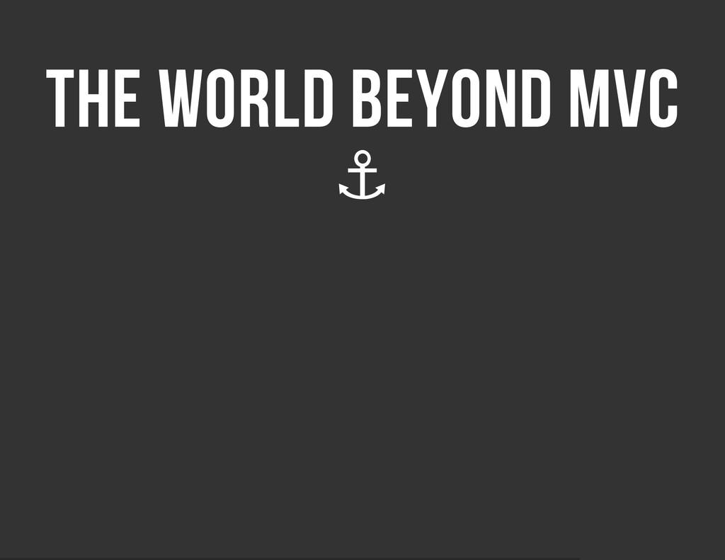 THE WORLD BEYOND MVC ⚓