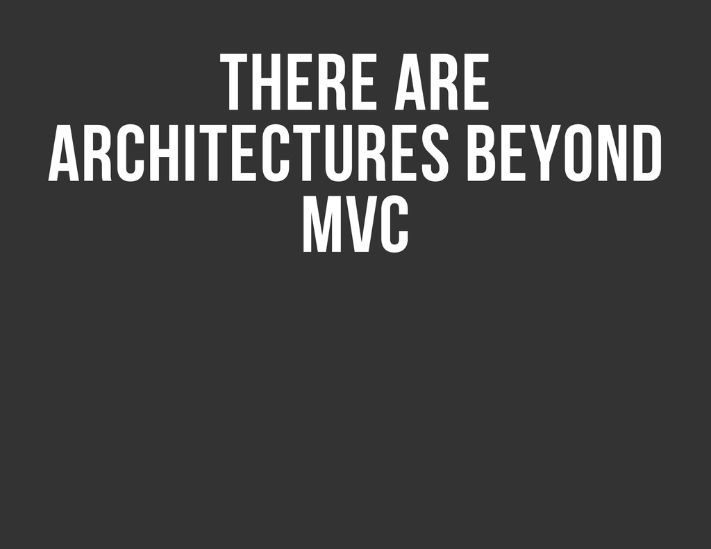 THERE ARE ARCHITECTURES BEYOND MVC