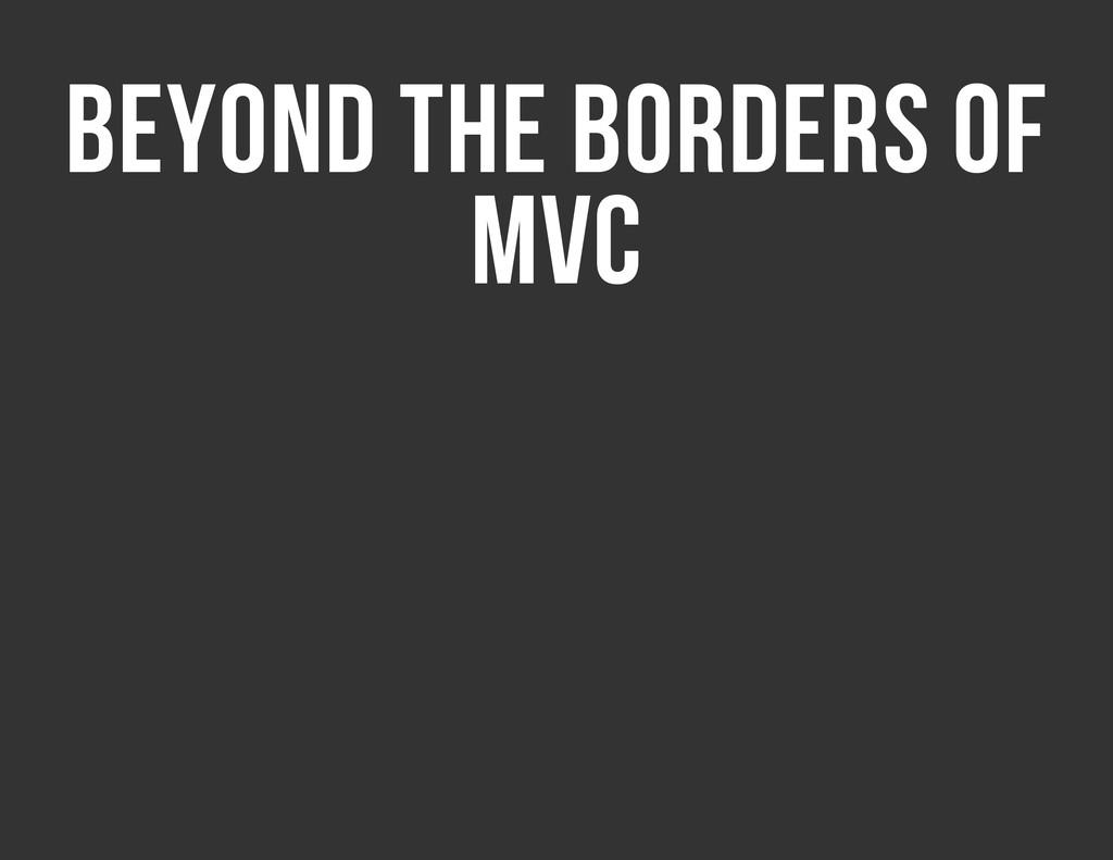 BEYOND THE BORDERS OF MVC