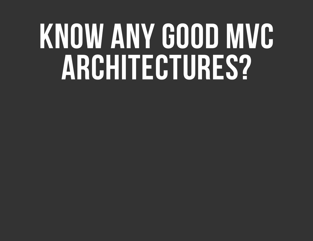 KNOW ANY GOOD MVC ARCHITECTURES?