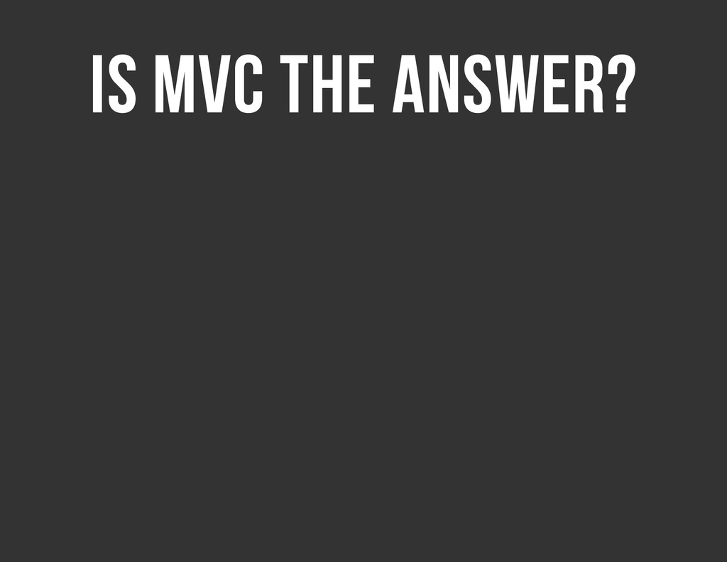 IS MVC THE ANSWER?