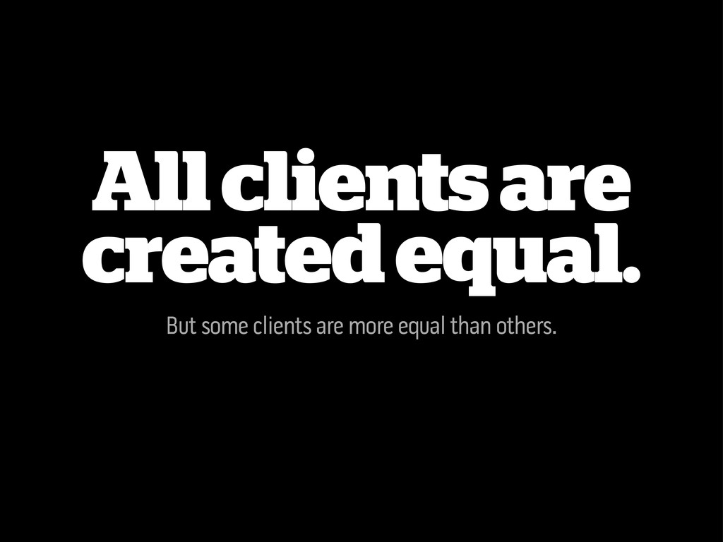 All clients are created equal. But some clients...