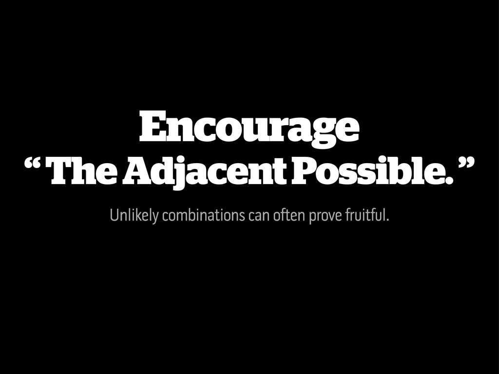 "Encourage "" The Adjacent Possible. "" Unlikely c..."