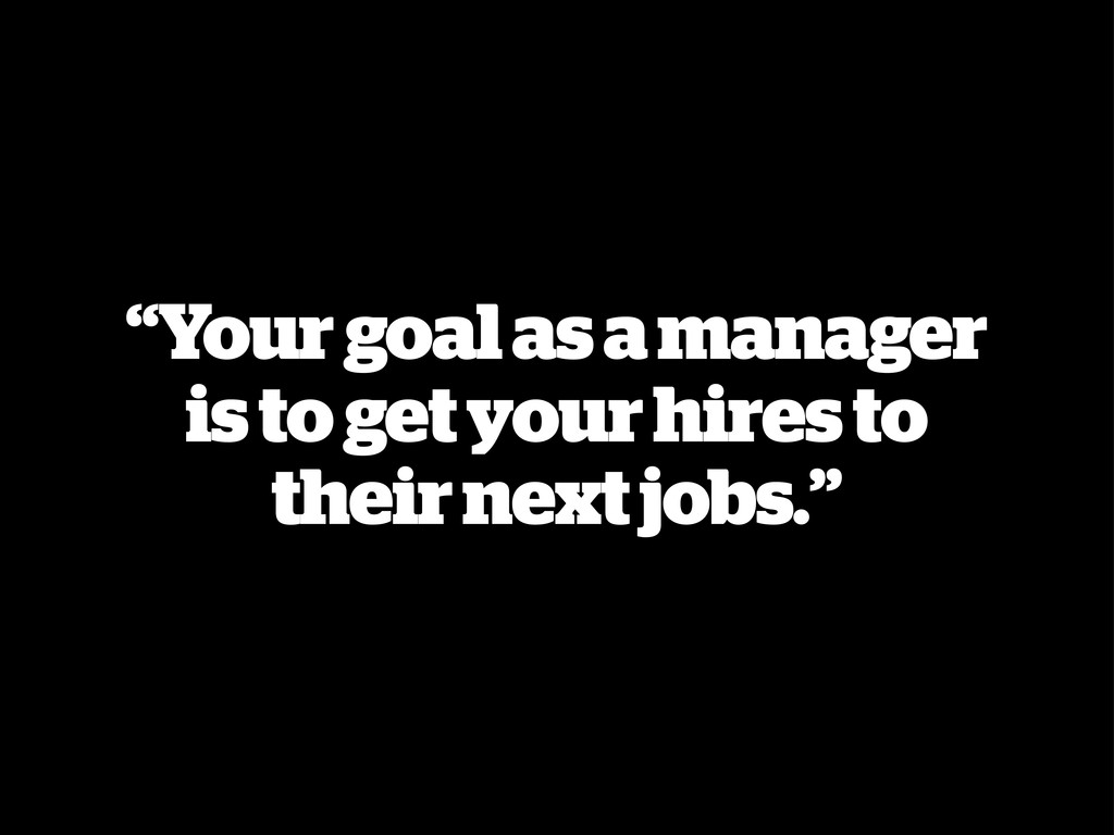 """Your goal as a manager is to get your hires to..."