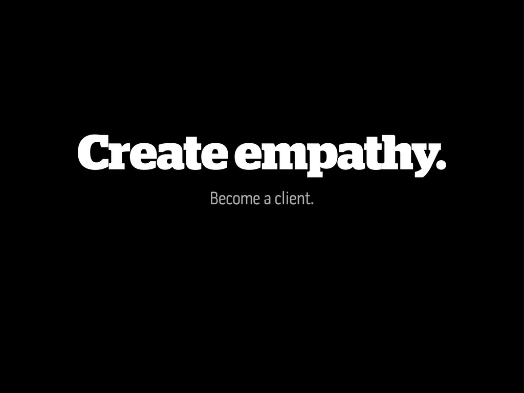Create empathy. Become a client.