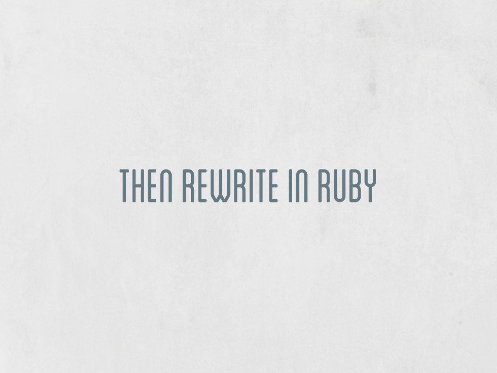 then rewrite in ruby