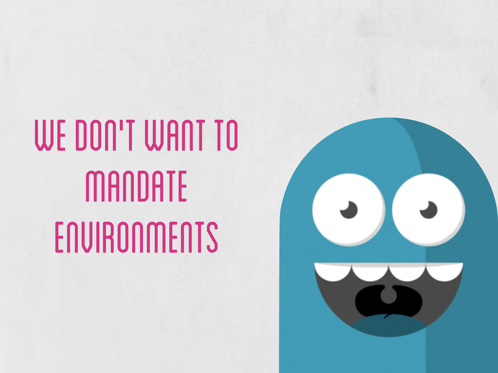 we don't want to mandate environments