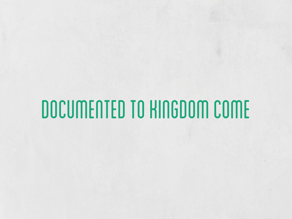 documented to kingdom come