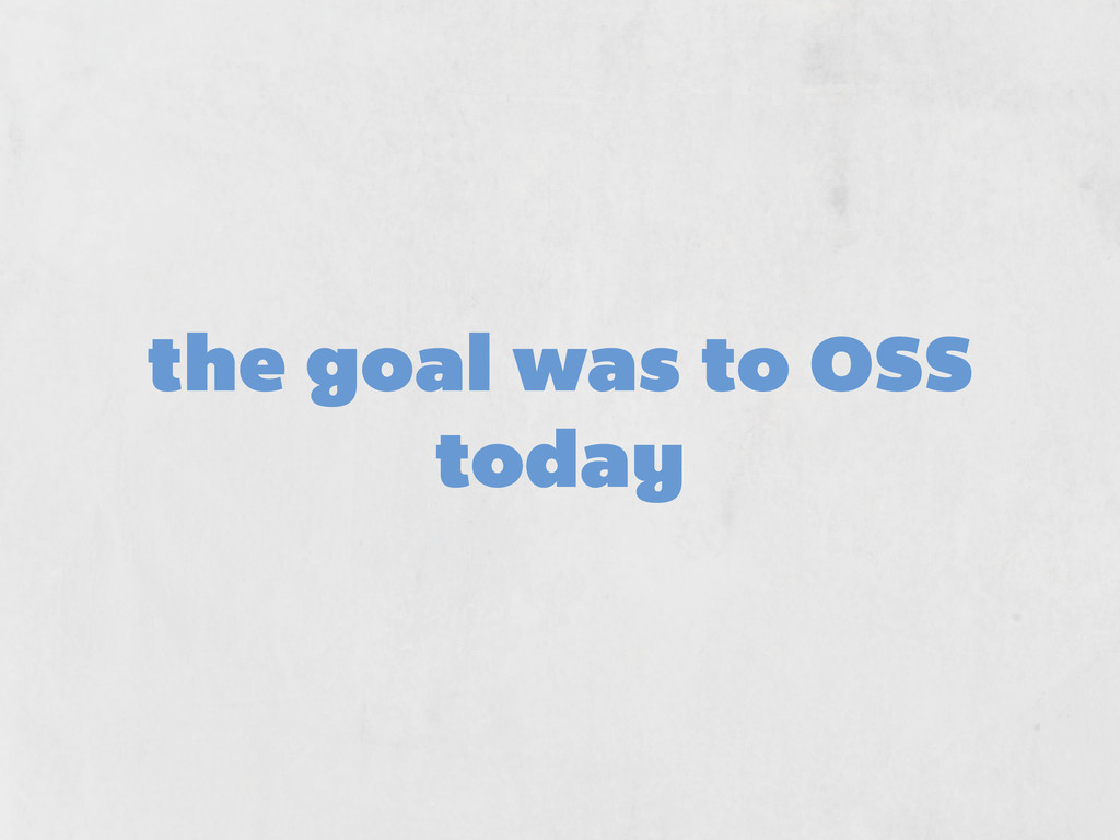 the goal was to OSS today