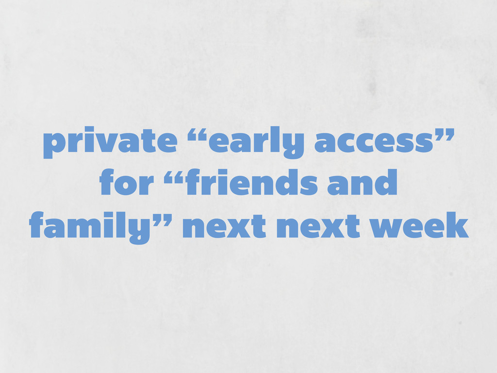 "private ""early access"" for ""friends and family""..."