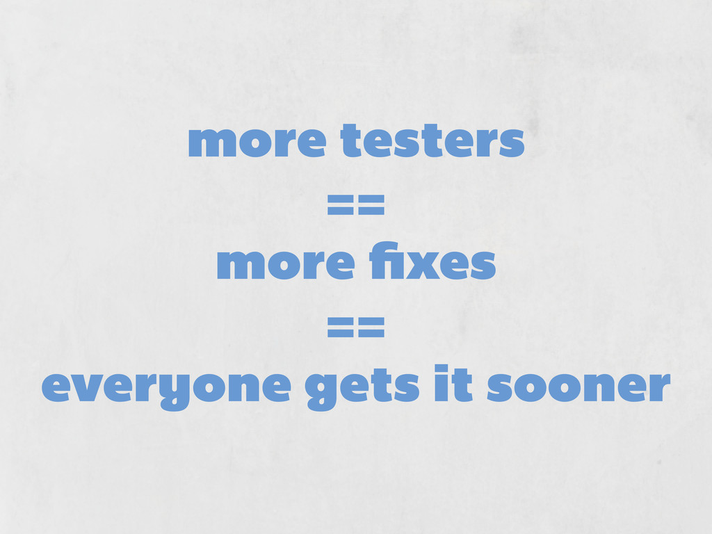 more testers == more fixes == everyone gets it s...