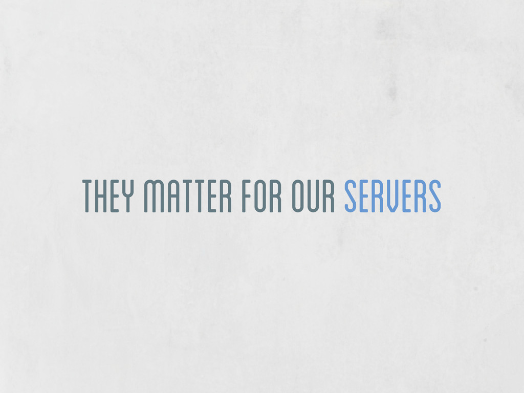 they matter for our servers
