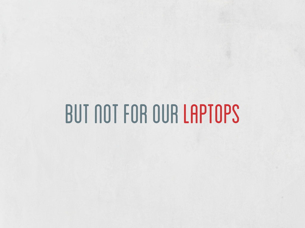 but not for our laptops