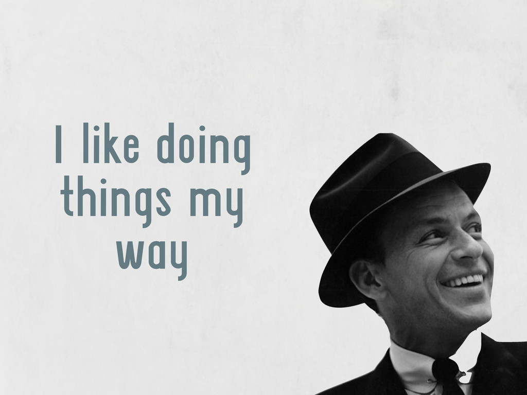 I like doing things my way