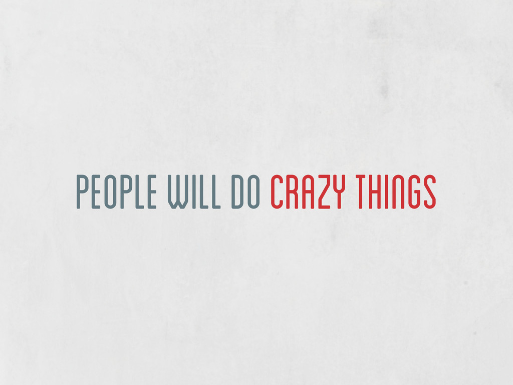 people will do crazy things