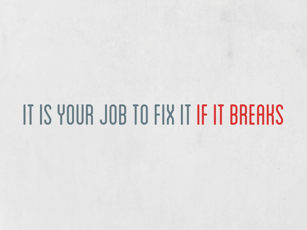 it is your job to fix it if it breaks