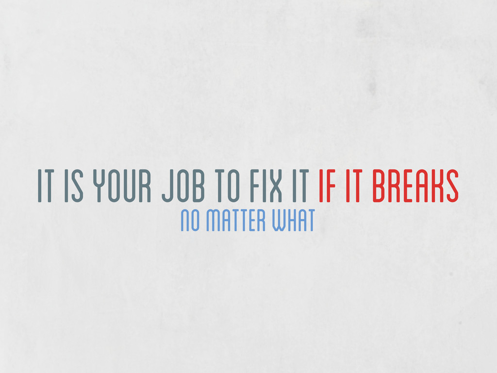 no matter what it is your job to fix it if it b...