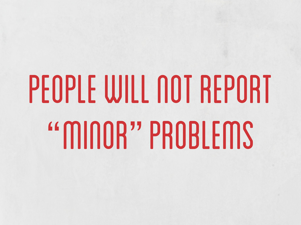 "people will not report ""minor"" problems"