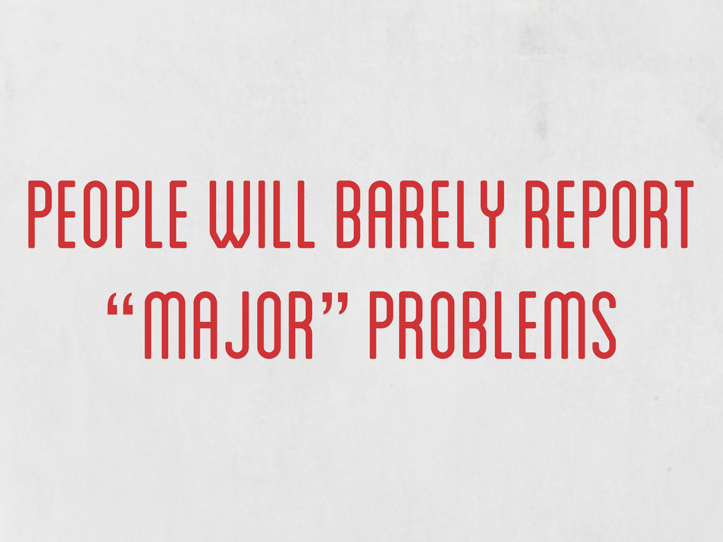 "people will barely report ""major"" problems"