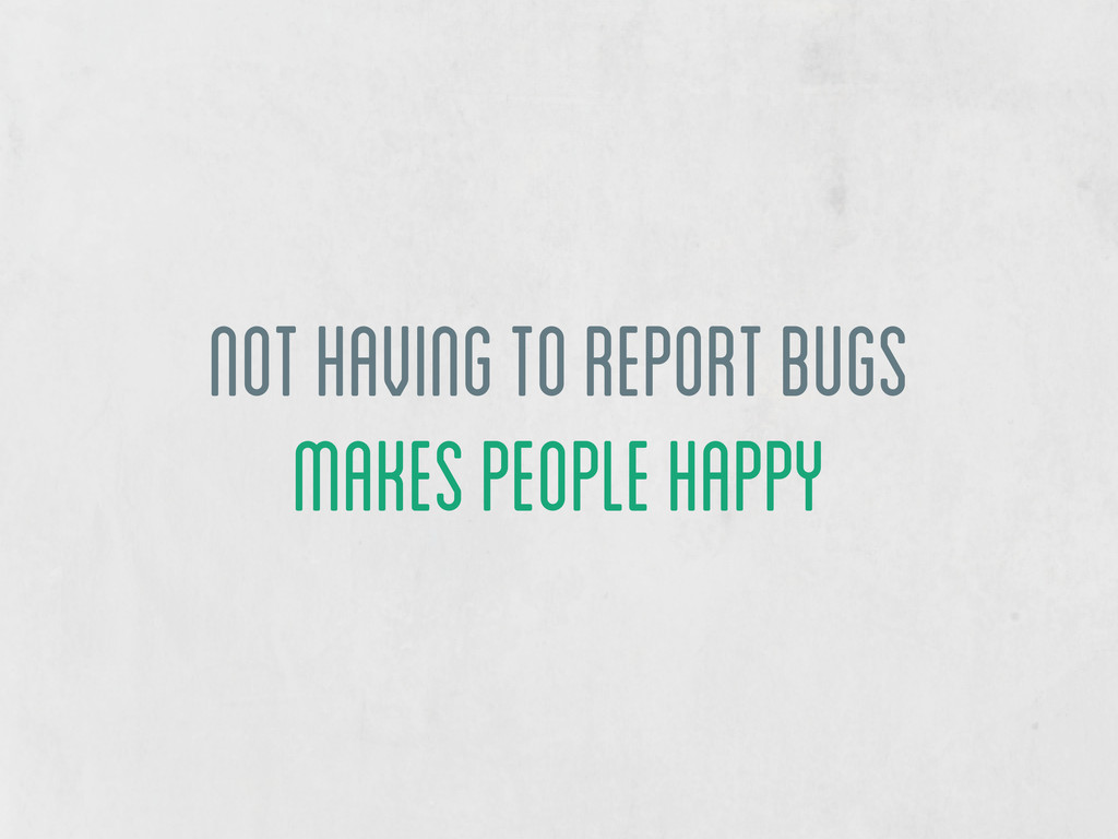 not having to report bugs makes people happy