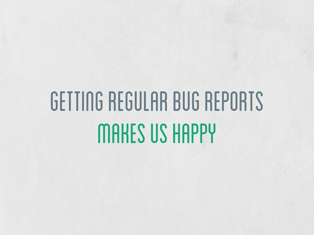 getting regular bug reports makes us happy